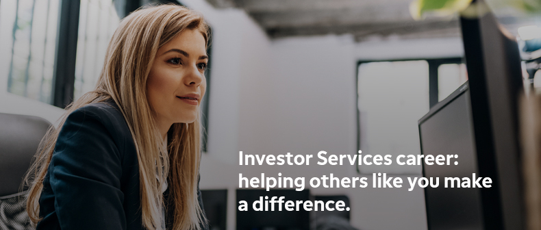 Investor Services career: helping others like you make a difference.