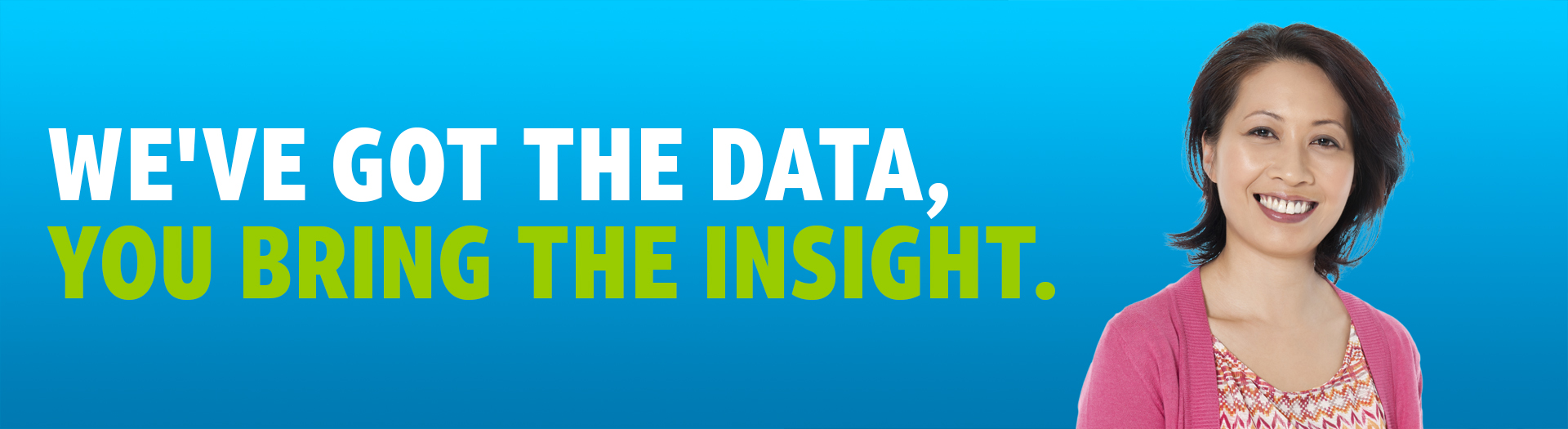 We've got the data, you bring the insight. Image: woman smiling.