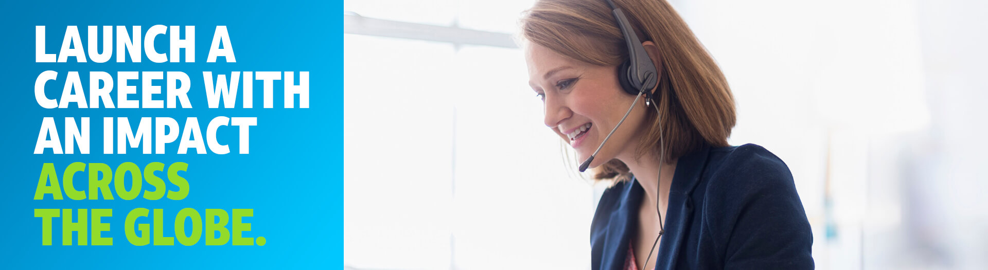 Launch a career with an impact across the globe. Image: Female in suit wearing headset.