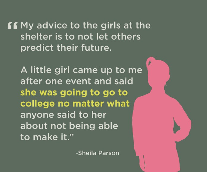 My advice to the girls at the shelter is to not let others predict their future. A little girl came up to me after one event and said she was going to go to college no matter what anyone said to her about not being able to make it. - Sheila Parson