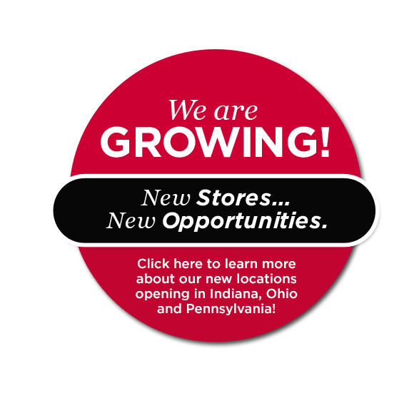 We are growing! New Stores...New Opportunities. Click here to learn more about our new locations opening in Indiana, Ohio and Pennsylvania!