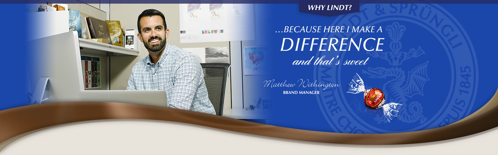 Why Lindt? …Because here I make a difference and that's sweet. Matthew Withington, Branch Manager