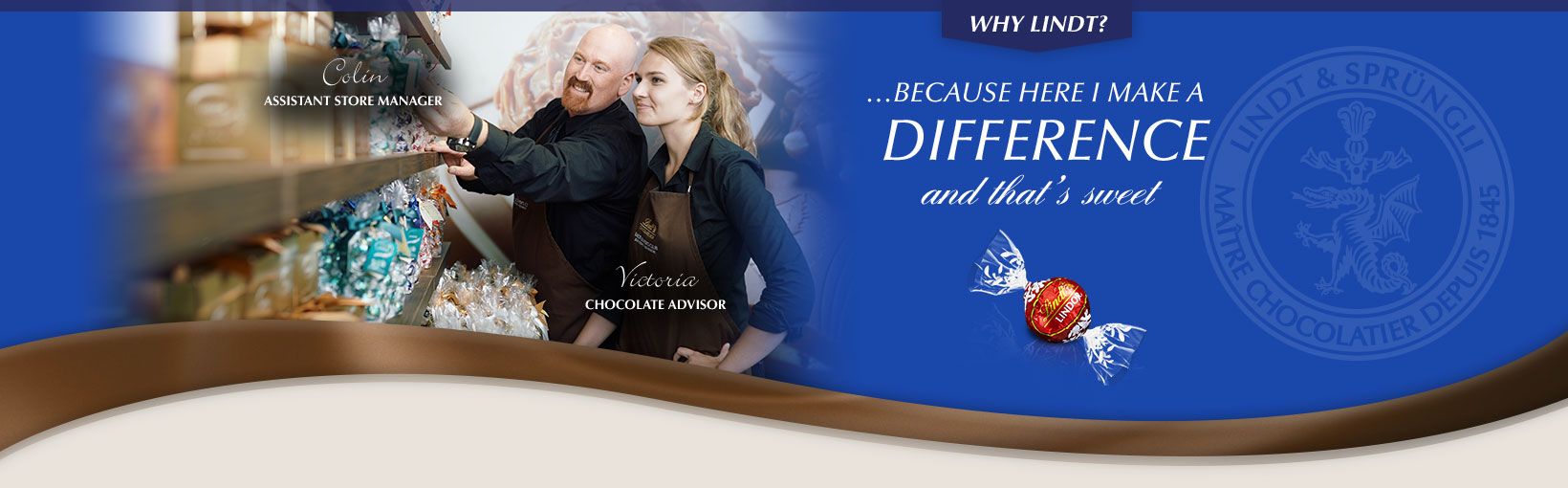 Why Lindt? …Because here I make a difference and that's sweet. Colin, Assistant Store Manager and Victoria, Chocolate Advisor