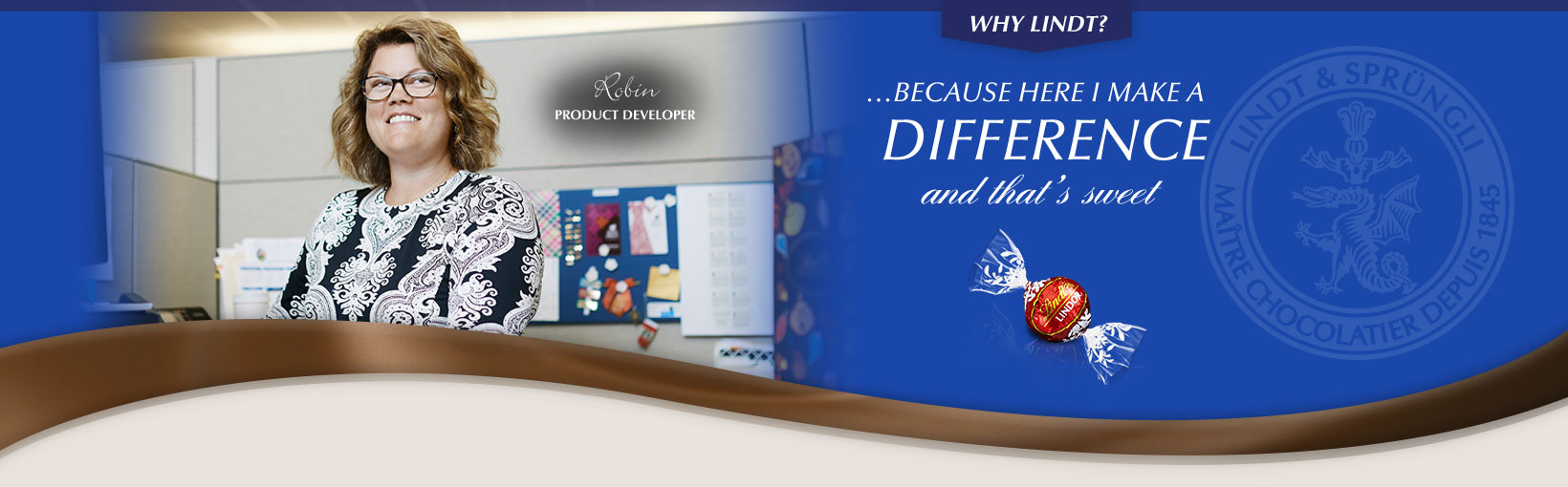 Why Lindt? …Because here I make a difference and that's sweet. Robin , Product Developer