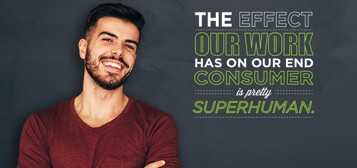 The effect our work has on our end consumer is pretty superhuman.