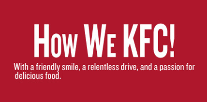 How We KFC! With a friendly smile, a relentless drive, and a passion for delicious food.