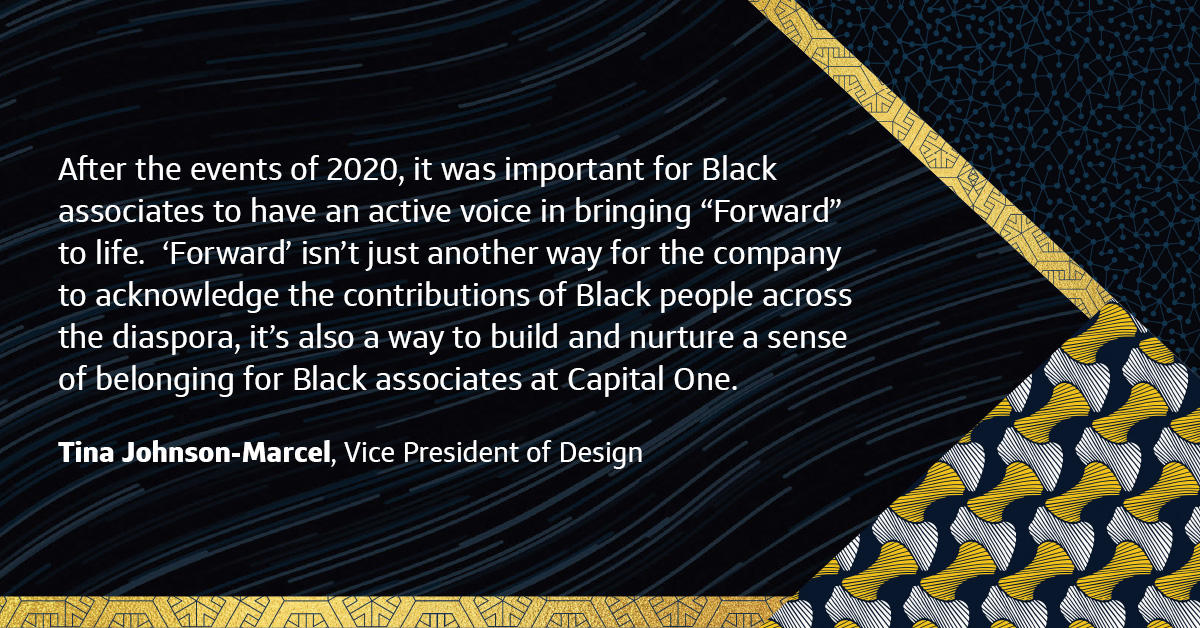 """""""After the events of 2020, it was important for Black associates to have an active voice in bringing """"Forward"""" to life. 'Forward' isn't just another way for the company to acknowledge the contributions of Black people across the diaspora, it's also a way to build and nurture a sense of belonging for Black associates at Capital One."""" """"After the events of 2020, it was important for Black associates to have an active voice in bringing """"Forward"""" to life. 'Forward' isn't just another way for the company to acknowledge the contributions of Black people across the diaspora, it's also a way to build and nurture a sense of belonging for Black associates at Capital One."""""""