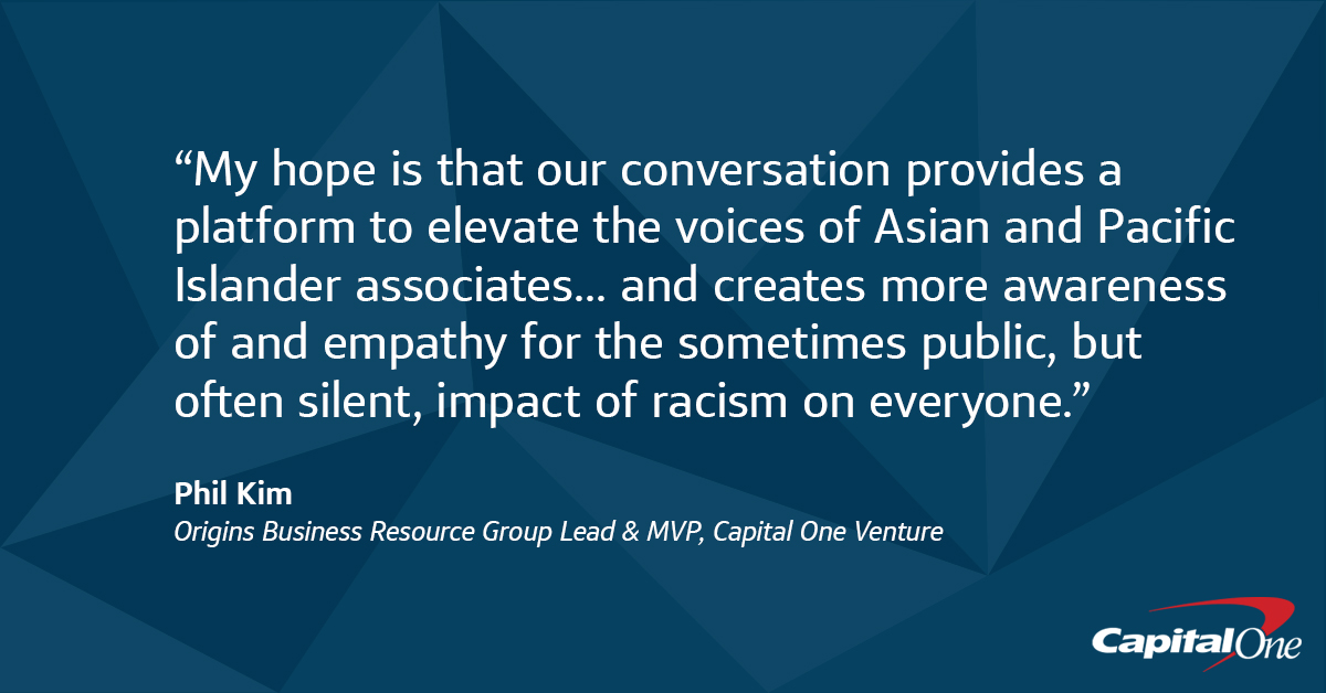 """My hope is that our conversation provides a platform to elevate the voices of Asian and Pacific Islander associates... That today's Town Hall creates more awareness of and empathy for the sometimes public, but often silent, impact of racism on everyone"" -Phil Kim, Capital One Origins Business Resource Group Lead"