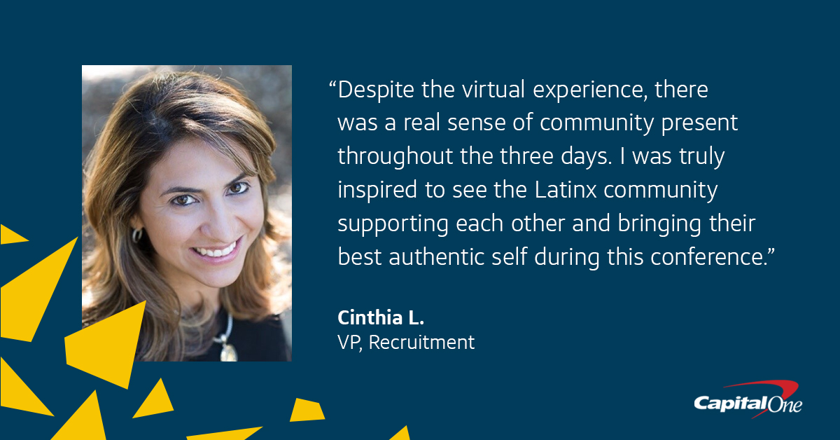 """A picture of Capital One VP of Recruitment Cinthia L. against a dark blue background with a quote from her that says, """"Despite the virtual experience, there was a real sense of community present throughout the three days. I was truly inspired to see the Latinx community supporting each other and bringing their best authentic self during this conference."""""""