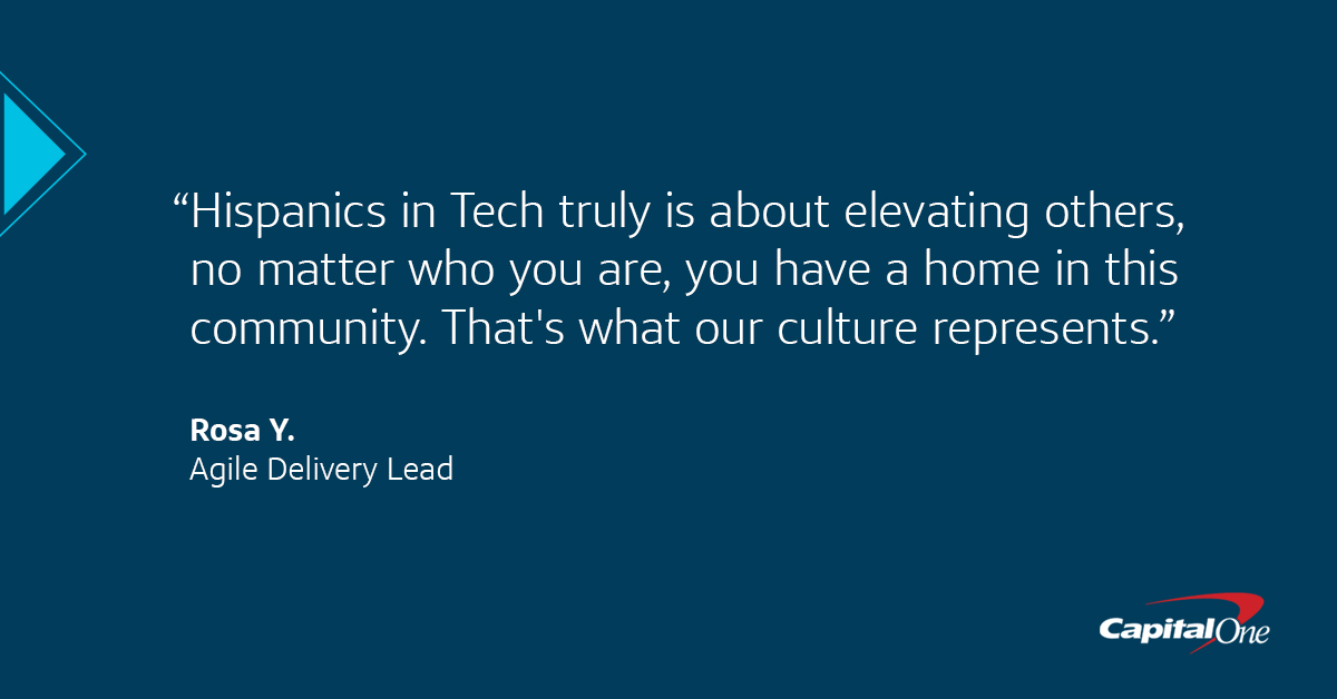 """A Capital One quote image with a dark blue background that says, """"Hispanics in Tech truly is about elevating others,"""" said Rosa, Agile Delivery Lead. """"No matter who you are, you have a home in this community. That"""
