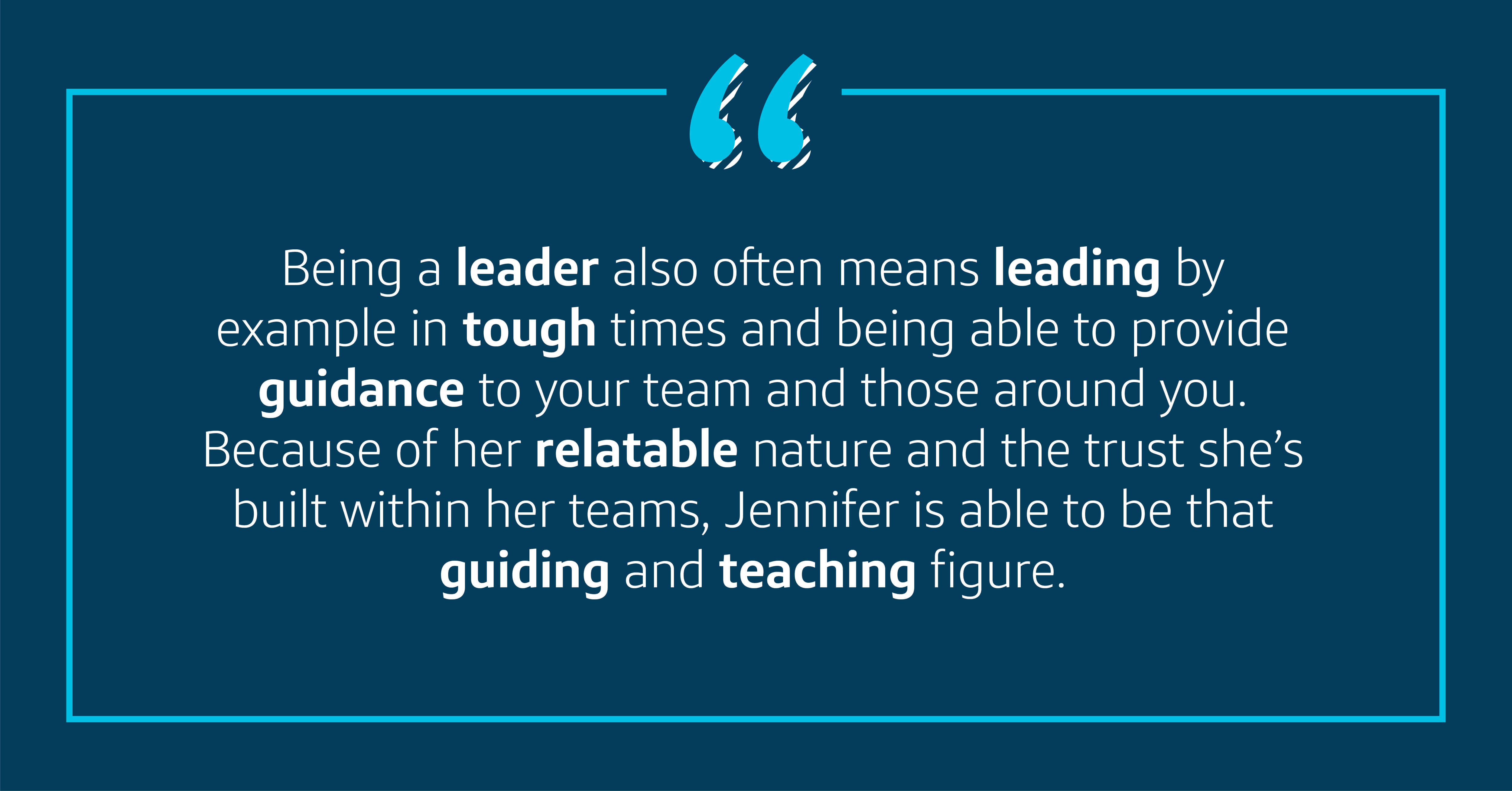 Being a leader also often means leading by example in tough times and being able to provide guidance to your team and those around you. Because of her relatable nature and the trust she's built within her teams, Jennifer is able to be that guiding teacher.