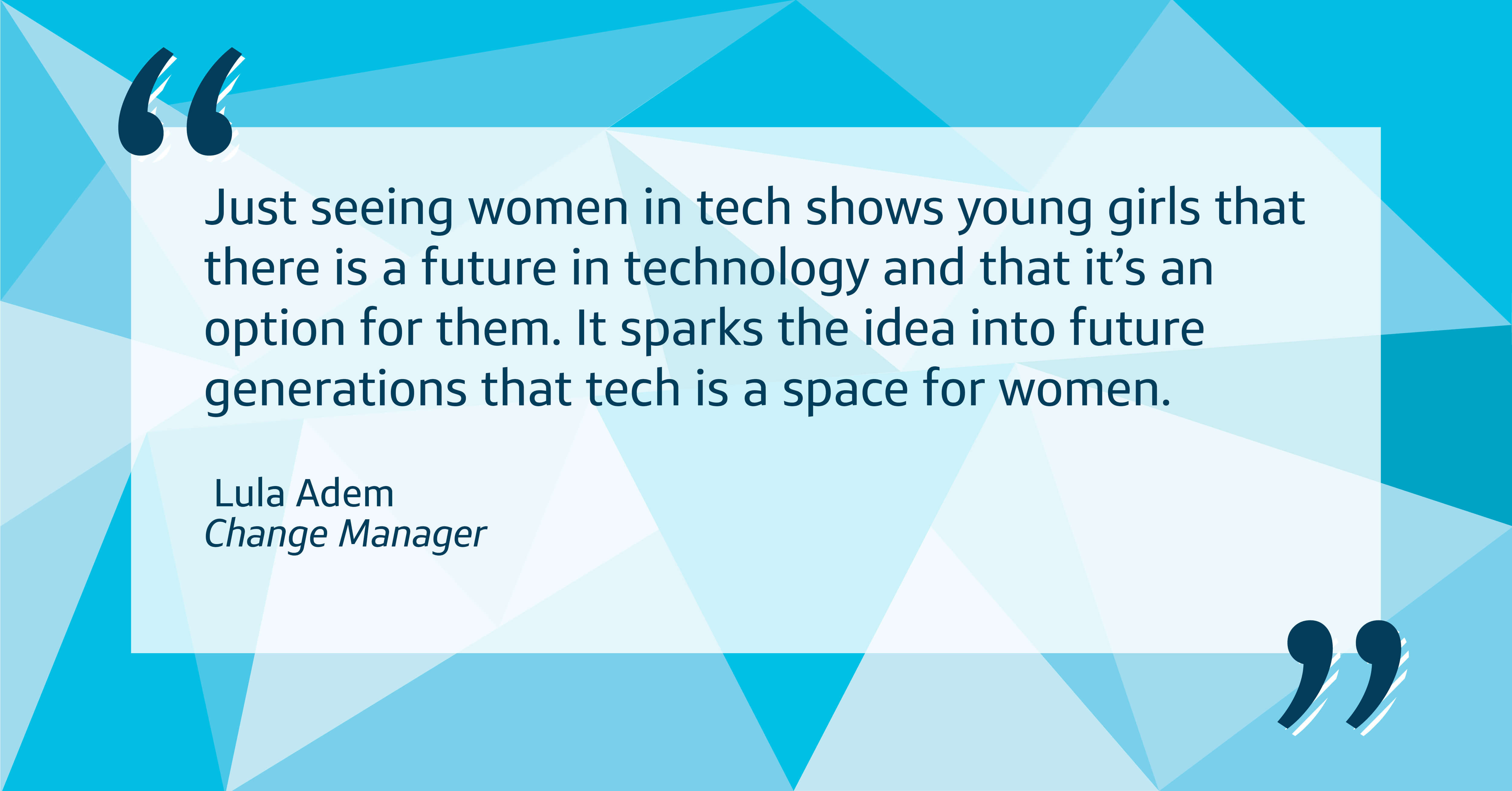 Just seeing women in tech shows young girls that there is a future in technology and that it's an option for them. It sparks the idea into future generations that tech is a space for women.