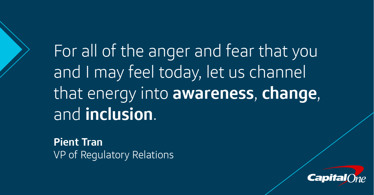For all of the anger and fear that you and I may feel today, let us channel that energy to awareness, change, and inclusion. -Pient Chan, Capital One VP of Regulatory Relations