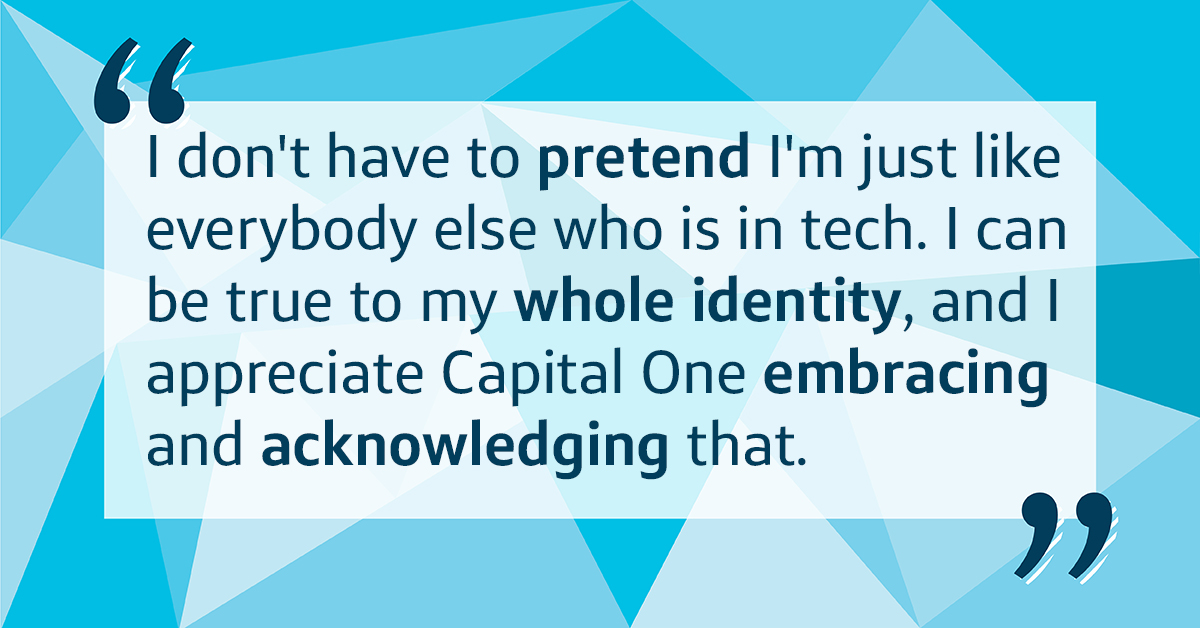 I can be true to my whole identity, and I appreciate Capital One embracing and acknowledging that.