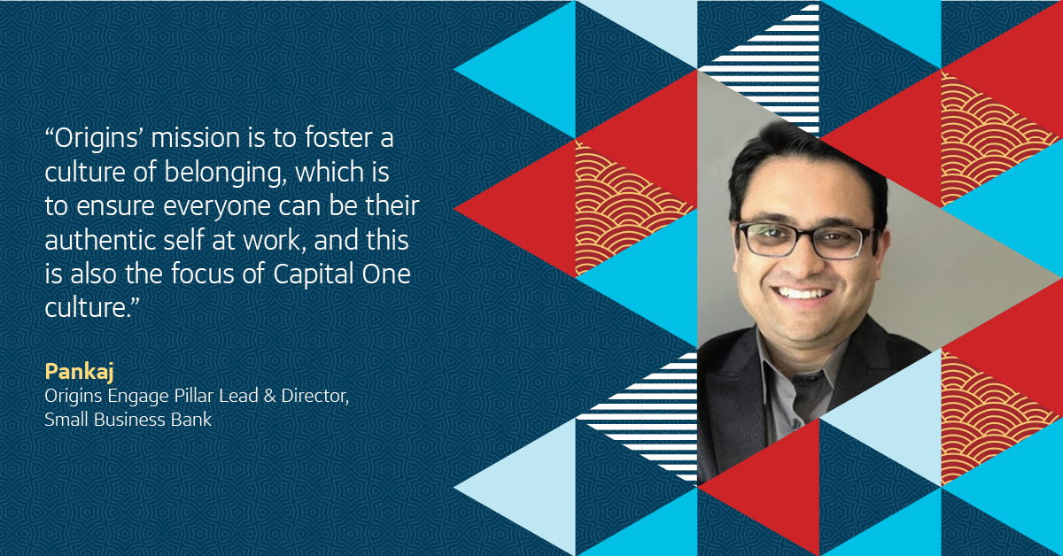 """Origins' mission is to foster a culture of belonging, which is to ensure everyone can be their authentic self at work, and this is also the focus of Capital One culture"" - Pankaj, Capital One Origins leader"