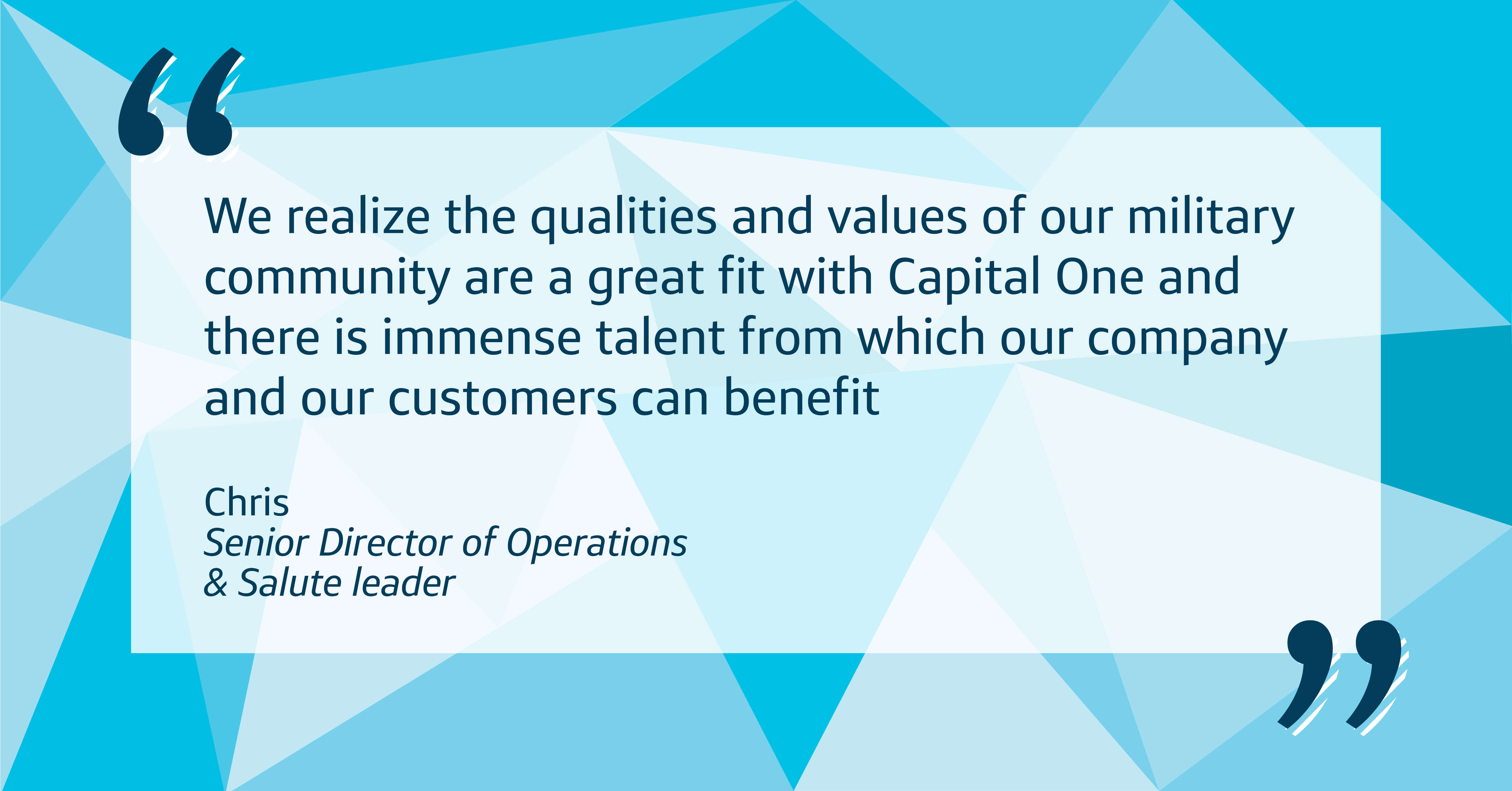 """We realize the qualities and values of our military community are a great fit with Capital One and there is immense talent from which our company and our customers can benefit."""