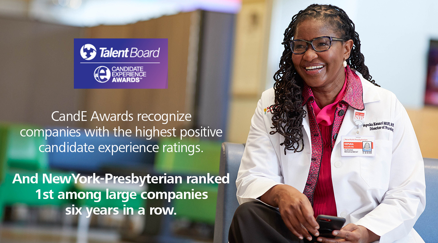 Talent Board - Candidate Experience Awards. C and E Awards recognize companies with the highest positive candidate experience ratings. And NewYork-Presbyterian ranked 1st among large companies six years in a row.