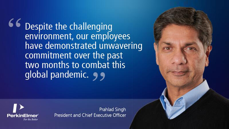 quote from Prahlad Singh, President and CEO of PerknElmer: Despite the challenging environment, our employees have demonstrated unwavering commitment over the past two months to combat this global pandemic.