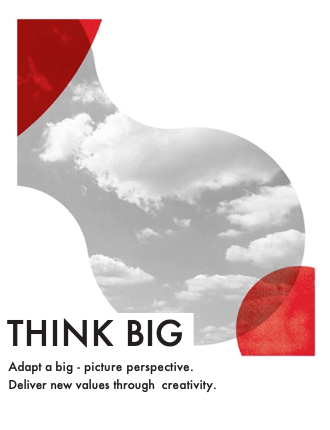 Think Big - Adapt a big-picture perspective. Deliver new values through creativity.