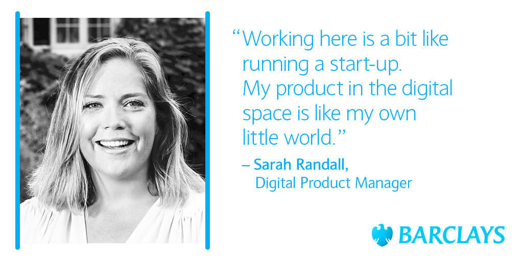 Quote from Sarah Randall, Digital Product Manager: Working here is a bit like running a start-up. My product in the digital space is like my is like my own little world.