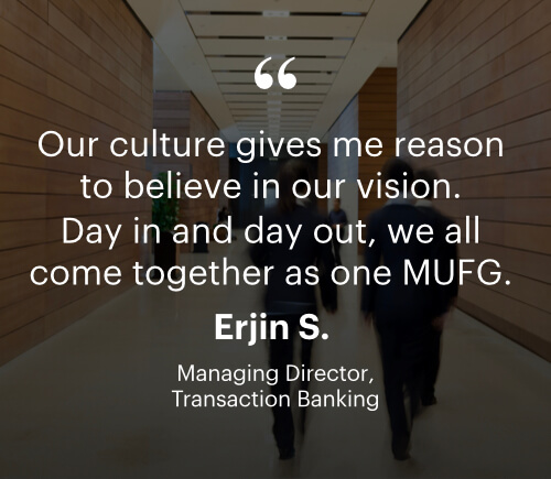 Quote: Our Culture gives me reason to believe in our vision.  Day in and day out, we all come together as one MUFG. Erjin S. Managing director, Transaction Banking