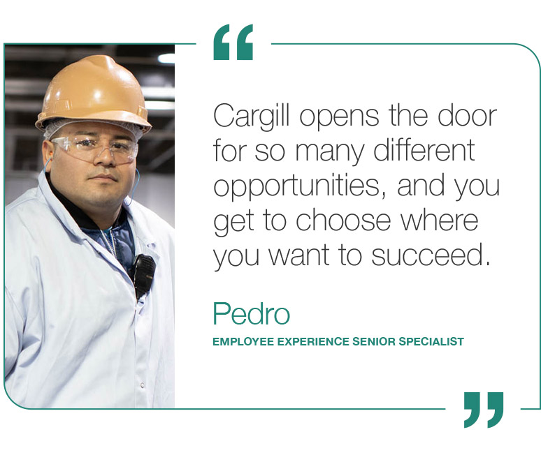 Cargill opens the door for so many different opportunities, and you get to choose where you want to succeed. - Pedro, Employee Experience Senior Specialist