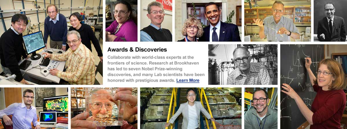 Collage of images with Brookhaven employees collaborating with world-class experts. Awards & Discoveries. Collaborate with world-class experts at the frontiers of science. Research at Brookhaven has led to seven Nobel Prize-winning discoveries, and many Lab scientists have been honored with prestigious awards. Click here to learn more.