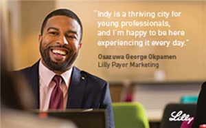 Indy is a thriving city for young professionals, and I'm happy to be here experiencing it every day. Osazuwa George Okpamen - Lilly