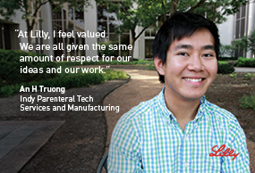 At Lilly, I feel valued.  We are all given the same ammount of respect for our ideas and our work - An H Truong, Indy Parenteral Tech, Services and Manuacturing - Lilly
