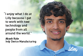 I enjoy what I do at Lilly because I get to work with new technology and people from all around the world. - Akash Kale - Senior Engineer, Indy Device Manufacturing  - Lilly