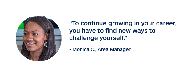 """To continue growing in your career, you have to find new ways to challenge yourself."" - Monica C., Area Manager"