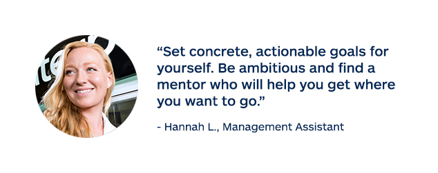 """Set concrete, actionable goals for yourself. Be ambitious and find a mentor who will help you get where you want to go."" - Hannah L., Management Assistant"