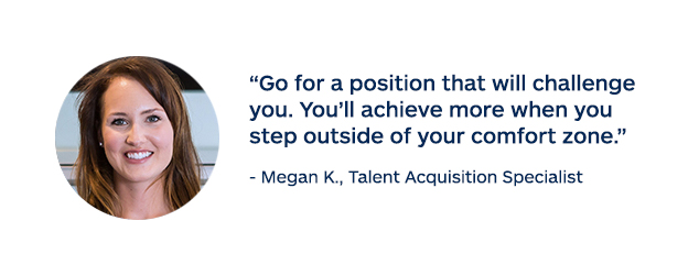 """Go for a position that will challenge you. You'll achieve more when you step outside your comfort zone."" - Megan K. Talent Acquisition Specialist"