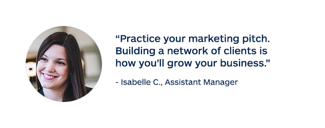 """Practice your marketing pitch. Building a network of clients is how you'll grow your business."" - Isabelle C., Assistant Manager"