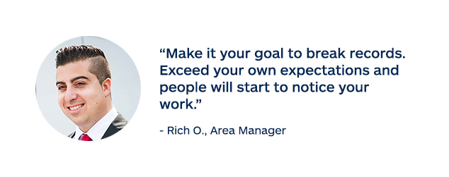"""Make it your goal to break records. Exceed your own expectations and people will start to notice your work."" - Rich O., Area Manager"