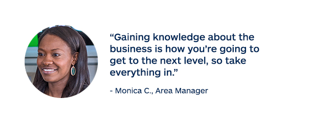 """Gaining knowledge about the business is how you're going to get to the next level, so take everything in."" - Monica C., Area Manager"