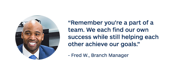"""Remember you're a part of a team. We each find our own success while still helping each other achieve our goals."" - Fred W., Branch Manager"
