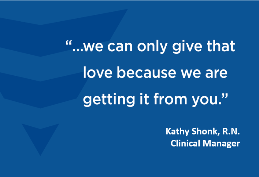 """""""...we can only give that love because we are getting it from you."""" - Kathy Shank, R.N. Clinical Manager"""