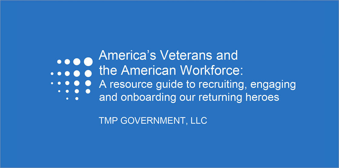 America's Veterans and the American Workforce: A Resource Guide to recruiting, engaging and onboarding out returning heroes - TMP Government, LLC
