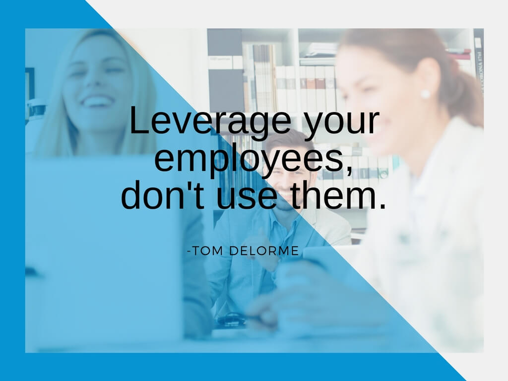 Leverage your employees, don't use them. - Tom Delorme