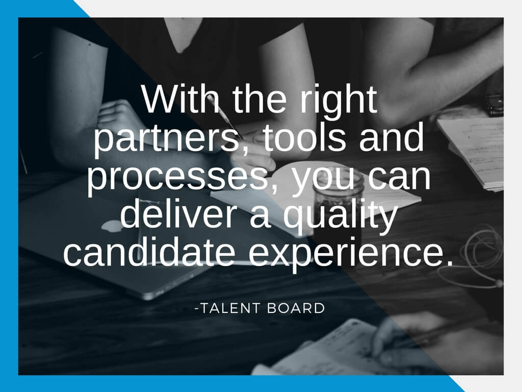 With the right partners, tools, and processes you can deliver a quality candidate experience. - Talent Board