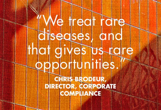 We treat rare diseases, and that gives us rare opportunities. Chris Brodeur, Director, Corporate Compliance