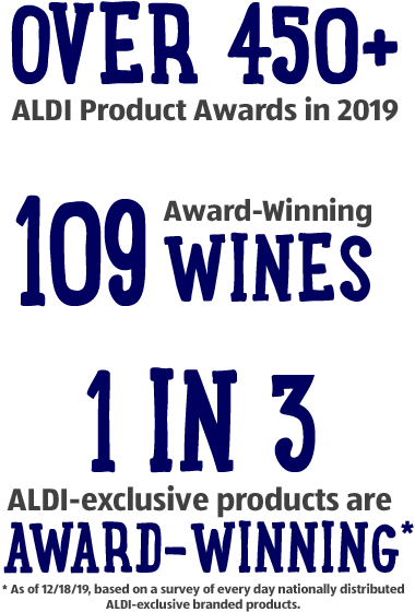 Over 450+ Aldi product awards in 2019. 109 Award-winning wines. 1 in 3 ALDI-exclusive products are award-winning - As of 12/18/19, based on a survey of every day nationally distributed ALDI-exclusive branded products.