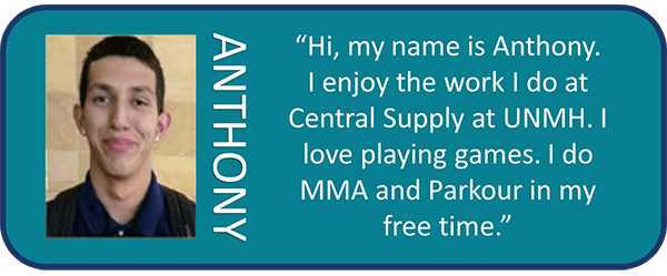Anthony, 'Hi, my name is Anthony. I enjoy the work I do at Centeral Supply at UNMH. I love playing games. I do MMA and Parkour in my free time.'