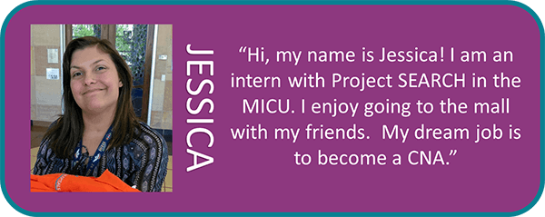 Jessica, 'Hi, my mame is Jessica! I am an intern with project SEARCH in the MICU. I enjoy going to the mall with my friend. My dream job is to become a CNA.