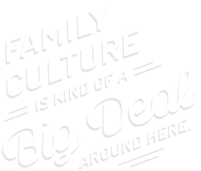 Family culture is kind of a big deal around here.
