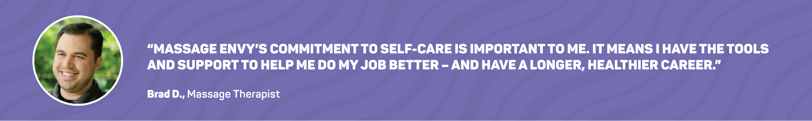 'Massage Envy's commitment to self-care is important to me. It means I have the tools and support to help me do my job better - and have a longer, healthier career.' - Brad C., Massage Therapist