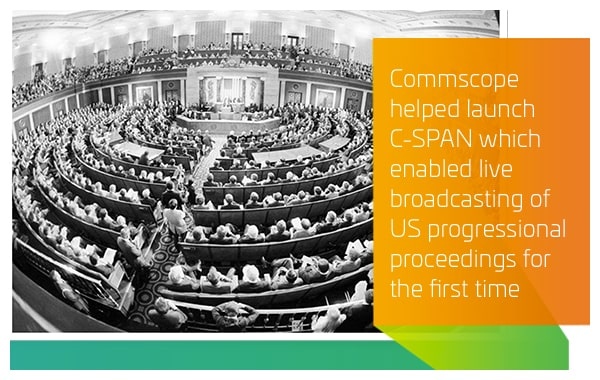 1979 - CommScope helped launch C-SPAN which enabled live broadcasting of US progressional proceedings for the first time