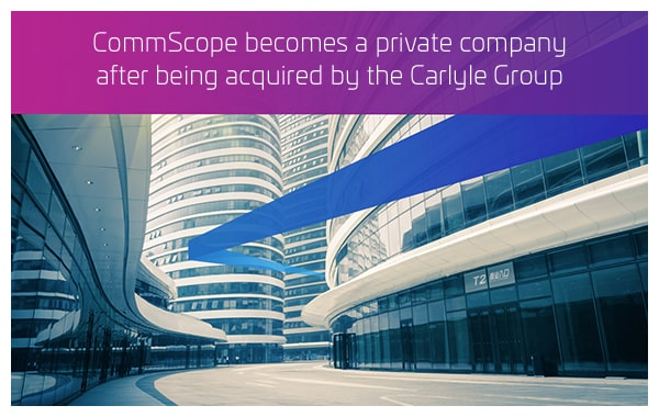 2011 - CommScope becomes a private company after being acquired by the Carlyle Group