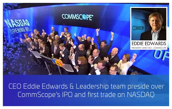 2013 - CEO Eddie Edwards & Leadership team preside over CommScope's IPO and first trade on NASDAQ